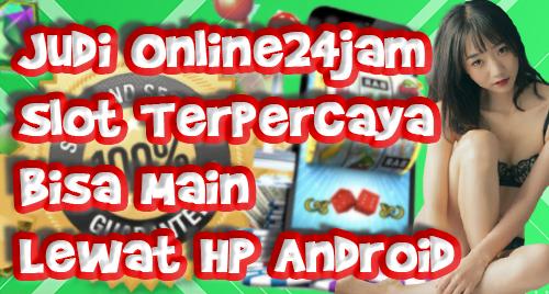 Judi Online24jam Slot Terpercaya Bisa Main Lewat HP Android