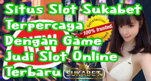Situs Slot Sukabet Terpercaya Dengan Game Judi Slot Online Terbaru